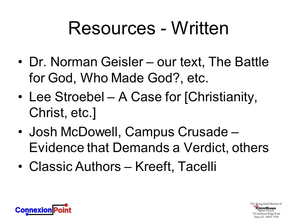 Resources - Written Dr. Norman Geisler – our text, The Battle for God, Who Made God , etc. Lee Stroebel – A Case for [Christianity, Christ, etc.]